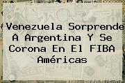Venezuela Sorprende A Argentina Y Se Corona En El <b>FIBA</b> Américas
