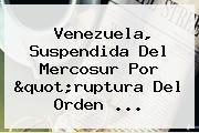 Venezuela, Suspendida Del <b>Mercosur</b> Por &quot;ruptura Del Orden ...