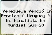 Venezuela Venció En Penales A Uruguay Y Es Finalista En <b>Mundial Sub</b>-<b>20</b>
