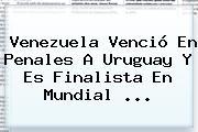 Venezuela Venció En Penales A Uruguay Y Es Finalista En <b>Mundial</b> ...