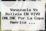 Venezuela Vs Bolivia EN VIVO ONLINE Por La <b>Copa América</b> ...