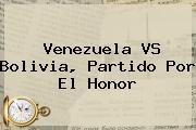 <b>Venezuela VS Bolivia</b>, Partido Por El Honor