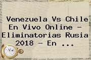 <b>Venezuela Vs Chile</b> En Vivo Online ? Eliminatorias Rusia 2018 - En <b>...</b>