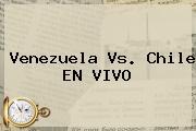 <b>Venezuela Vs. Chile</b> EN VIVO