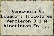<b>Venezuela Vs Ecuador</b>: Tricolores Vencieron 3-1 A Vinotintos En <b>...</b>