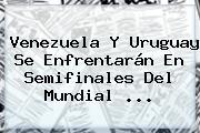 Venezuela Y Uruguay Se Enfrentarán En Semifinales Del <b>Mundial</b> ...