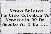 Venta Boletas Partido <b>Colombia Vs Venezuela</b> 30 De Agosto Al 1 De ...