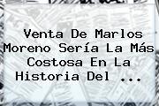 Venta De <b>Marlos Moreno</b> Sería La Más Costosa En La Historia Del ...