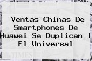 Ventas Chinas De Smartphones De <b>Huawei</b> Se Duplican | El Universal