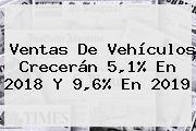 Ventas De Vehículos Crecerán 5,1% En 2018 Y 9,6% En 2019