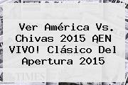 Ver <b>América Vs</b>. <b>Chivas 2015</b> ¡EN VIVO! <b>Clásico</b> Del Apertura <b>2015</b>