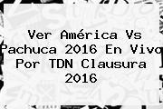 Ver <b>América Vs Pachuca</b> 2016 En <b>Vivo</b> Por TDN Clausura 2016