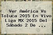 Ver <b>América Vs Toluca 2015</b> En Vivo Liga MX 2015 Del Sábado 2 De <b>...</b>