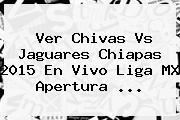 Ver <b>Chivas Vs Jaguares Chiapas 2015</b> En Vivo Liga MX Apertura <b>...</b>