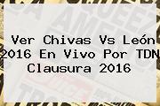 Ver <b>Chivas Vs León 2016</b> En Vivo Por TDN Clausura 2016