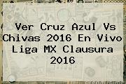 Ver <b>Cruz Azul Vs Chivas 2016</b> En Vivo Liga MX Clausura 2016