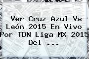 Ver <b>Cruz Azul Vs León</b> 2015 En Vivo Por TDN Liga MX 2015 Del <b>...</b>