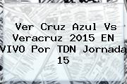Ver <b>Cruz Azul Vs Veracruz</b> 2015 EN VIVO Por TDN Jornada 15