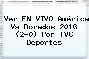 Ver EN VIVO <b>América Vs Dorados</b> 2016 (2-0) Por TVC Deportes