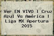 Ver EN VIVO   <b>Cruz Azul Vs Améri<i>ca</b>   Liga MX Apertura 2015