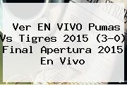 Ver EN VIVO <b>Pumas Vs Tigres 2015</b> (3-0) <b>Final</b> Apertura <b>2015</b> En Vivo