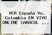 VER España Vs. Colombia EN <b>VIVO</b> ONLINE <b>CARACOL</b> ...