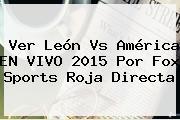 Ver <b>León Vs América EN VIVO</b> 2015 Por Fox Sports Roja Directa