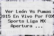 Ver <b>León Vs Pumas 2015</b> En Vivo Por FOX Sports Liga MX Apertura <b>...</b>