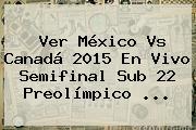 Ver <b>México Vs Canadá</b> 2015 En Vivo Semifinal <b>Sub 22</b> Preolímpico <b>...</b>