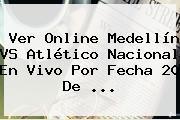 Ver Online <b>Medellín</b> VS Atlético <b>Nacional</b> En Vivo Por Fecha 20 De ...