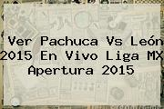 Ver <b>Pachuca Vs León</b> 2015 En Vivo Liga MX Apertura 2015