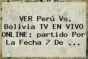 VER Perú Vs. Bolivia TV EN <b>VIVO</b> ONLINE: <b>partido</b> Por La Fecha 7 De ...