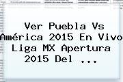 Ver <b>Puebla Vs América</b> 2015 En <b>Vivo</b> Liga MX Apertura 2015 Del <b>...</b>