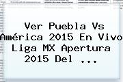 Ver <b>Puebla Vs América 2015</b> En Vivo Liga MX Apertura 2015 Del <b>...</b>