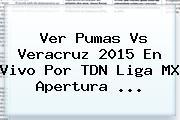Ver <b>Pumas Vs Veracruz</b> 2015 En Vivo Por TDN Liga MX Apertura <b>...</b>
