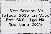 Ver <b>Santos Vs Toluca</b> 2015 En Vivo Por SKY Liga MX Apertura 2015