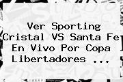 Ver Sporting Cristal VS Santa Fe En Vivo Por <b>Copa Libertadores</b> ...