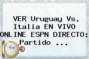 VER Uruguay Vs. Italia EN <b>VIVO</b> ONLINE <b>ESPN</b> DIRECTO: Partido ...