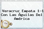 <b>Veracruz</b> Empata 1-1 Con Las Águilas Del <b>América</b>