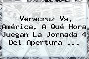 <b>Veracruz Vs</b>. <b>América</b>, A Qué Hora Juegan La Jornada 4 Del <b>Apertura</b> ...