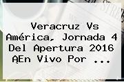 <b>Veracruz Vs América</b>, Jornada 4 Del <b>Apertura 2016</b> ¡En Vivo Por ...