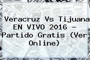 <b>Veracruz Vs Tijuana</b> EN VIVO 2016 ? Partido Gratis (Ver Online)