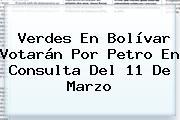 Verdes En Bolívar Votarán Por <b>Petro</b> En Consulta Del 11 De Marzo