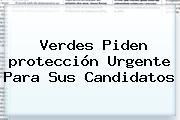 Verdes Piden <b>protección</b> Urgente Para Sus Candidatos