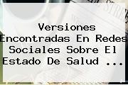 Versiones Encontradas En Redes Sociales Sobre El Estado De Salud ...