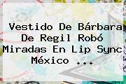 Vestido De <b>Bárbara De Regil</b> Robó Miradas En Lip Sync México ...