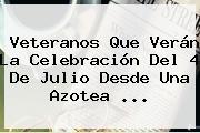 Veteranos Que Verán La Celebración Del <b>4 De Julio</b> Desde Una Azotea <b>...</b>