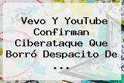Vevo Y YouTube Confirman Ciberataque Que Borró <b>Despacito</b> De ...