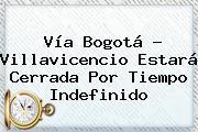 <b>Vía Bogotá</b> - <b>Villavicencio</b> Estará Cerrada Por Tiempo Indefinido