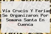 <b>Vía Crucis</b> Y Ferias Se Organizaron Por Semana Santa En Cuenca